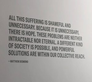 """All this suffering is shameful and unnecessary, because it is unnecessary, there is hope. These problems are neither intractable nor eternal. A different kind of society is possible, and powerful solutions are within our collective reach."" -Matthew Desmond"